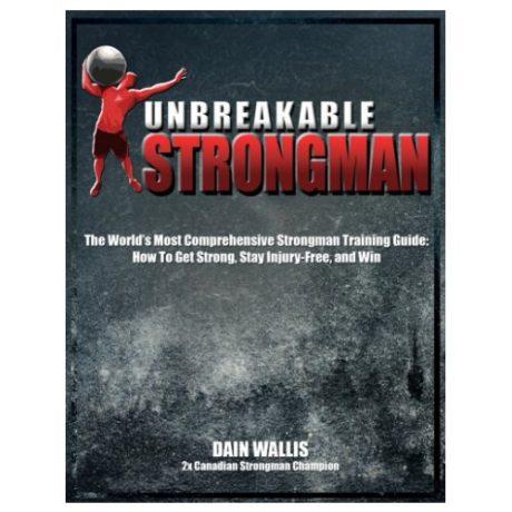 Unbreakable Strongman – Strongman Training Guide – Dain Wallis